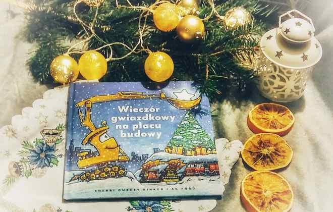 """[ChristmasBooks] """"Wieczór gwiazdkowy na placu budowy"""" Sherri Duskey Rinker"""
